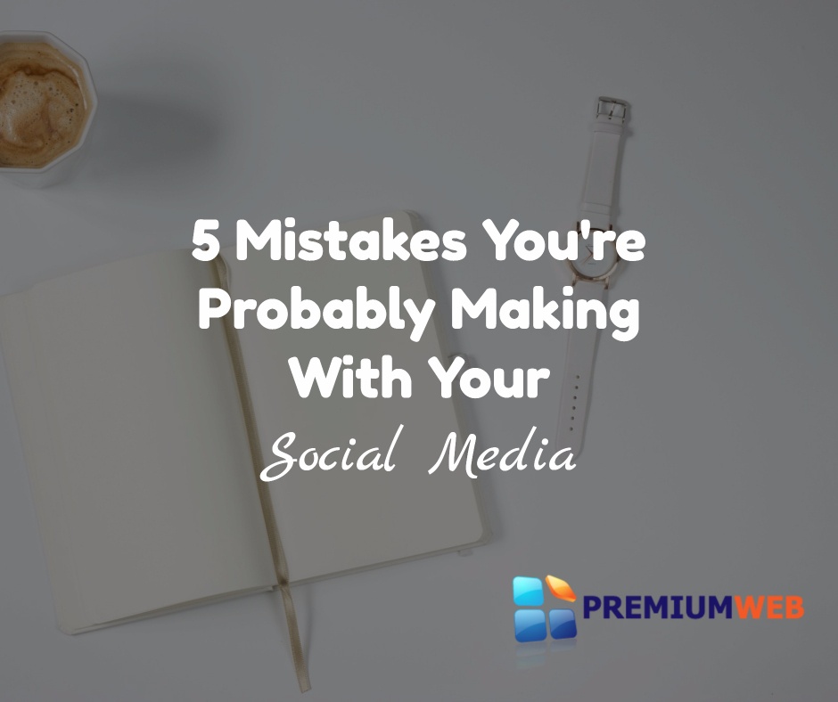 5 Mistakes You're Probably Making With Social Media
